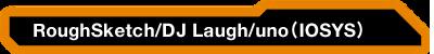 RoughSketch / DJ Laugh / uno(IOSYS)