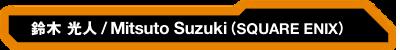 Mitsuto Suzuki(SQUAREENIX)