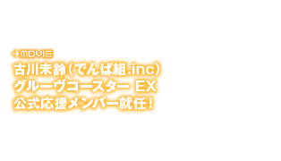 古川未鈴(でんぱ組.inc)グルーブコースター EX公式応援メンバー就任!