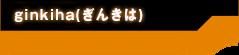 ginkiha(ぎんきは)